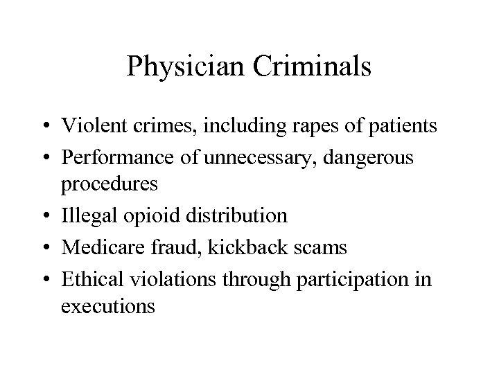 Physician Criminals • Violent crimes, including rapes of patients • Performance of unnecessary, dangerous