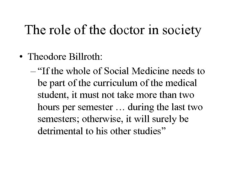 "The role of the doctor in society • Theodore Billroth: – ""If the whole"