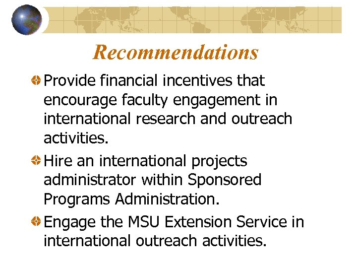 Recommendations Provide financial incentives that encourage faculty engagement in international research and outreach activities.