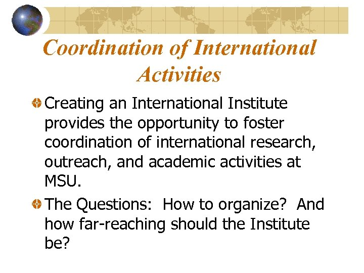 Coordination of International Activities Creating an International Institute provides the opportunity to foster coordination
