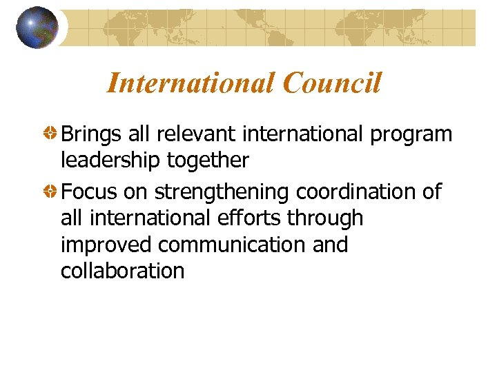 International Council Brings all relevant international program leadership together Focus on strengthening coordination of