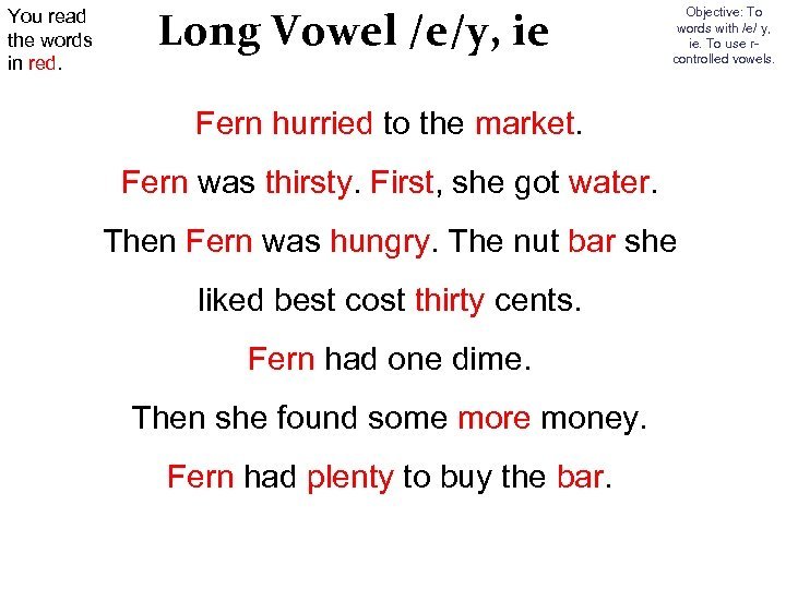 You read the words in red. Long Vowel /e/y, ie Objective: To words with