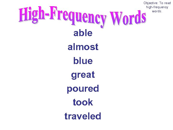 Objective: To read high-frequency words. able almost blue great poured took traveled