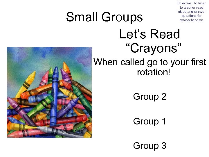 Objective: To listen to teacher read aloud answer questions for comprehension. Small Groups Let's
