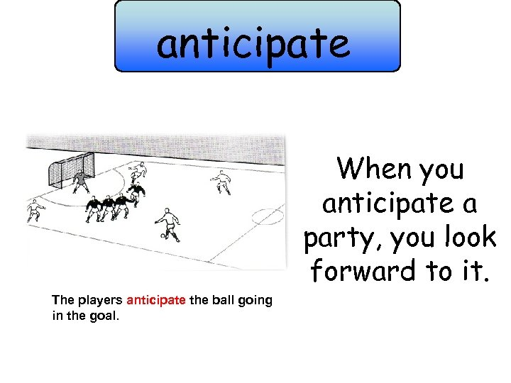 anticipate When you anticipate a party, you look forward to it. The players anticipate