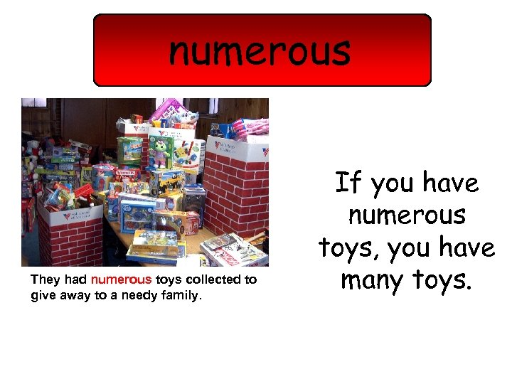 numerous They had numerous toys collected to give away to a needy family. If