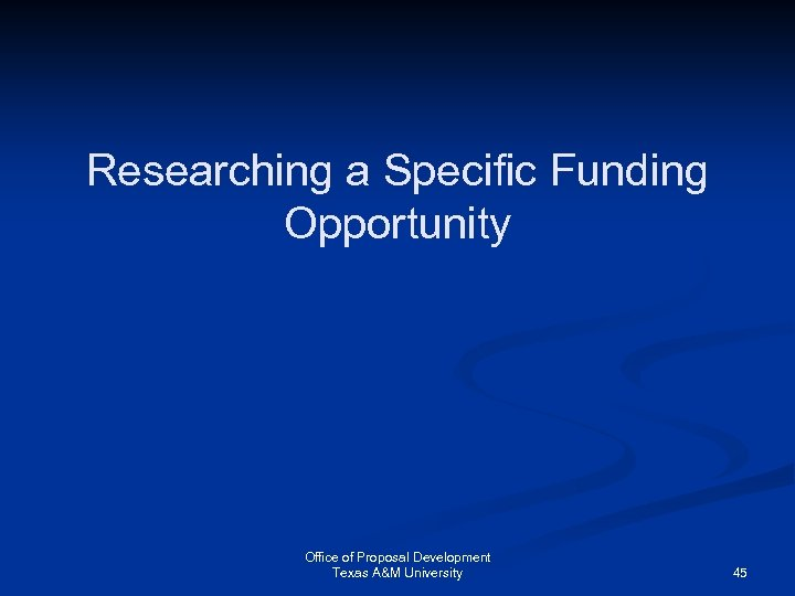 Researching a Specific Funding Opportunity Office of Proposal Development Texas A&M University 45