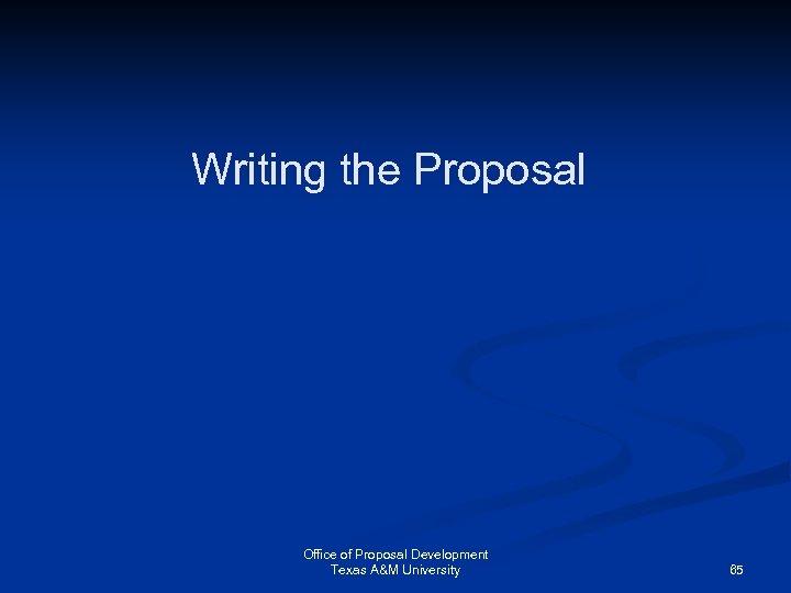 Writing the Proposal Office of Proposal Development Texas A&M University 65