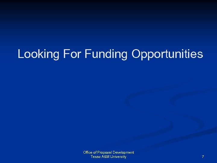 Looking For Funding Opportunities Office of Proposal Development Texas A&M University 7