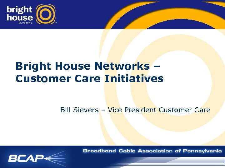 Bright House Networks – Customer Care Initiatives Bill Sievers – Vice President Customer Care