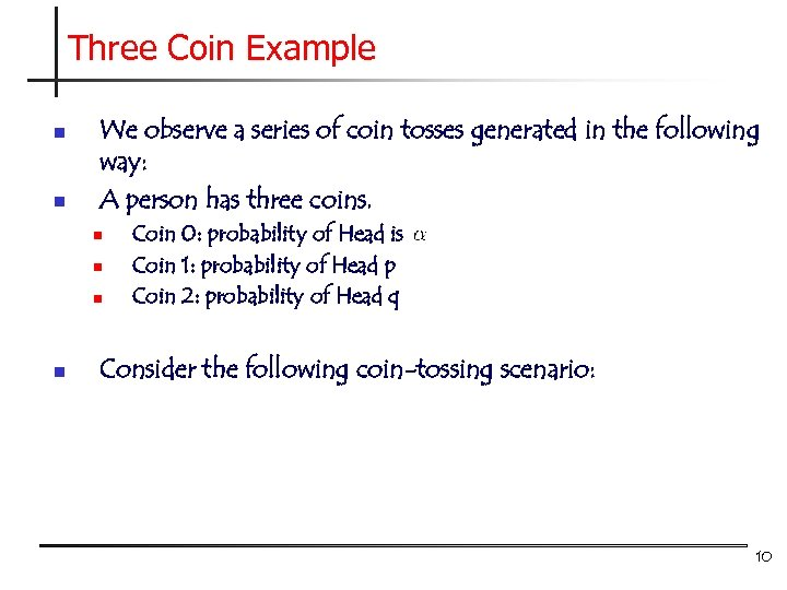 Three Coin Example n n We observe a series of coin tosses generated in