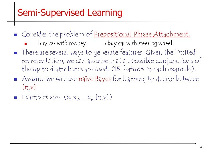 Semi-Supervised Learning n Consider the problem of Prepositional Phrase Attachment. n n Buy car