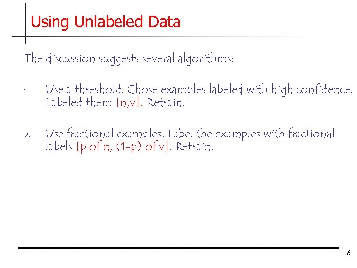 Using Unlabeled Data The discussion suggests several algorithms: 1. 2. Use a threshold. Chose