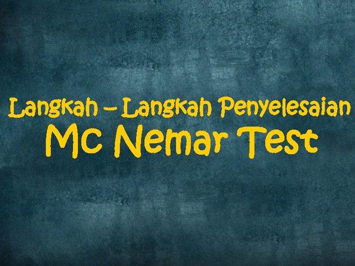 Langkah – Langkah Penyelesaian Mc Nemar Test