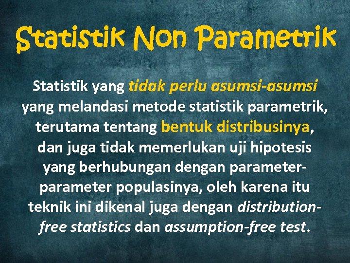 Statistik Non Parametrik Statistik yang tidak perlu asumsi-asumsi yang melandasi metode statistik parametrik, terutama
