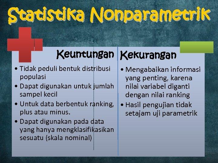 Statistika Nonparametrik Keuntungan Kekurangan • Tidak peduli bentuk distribusi • Mengabaikan informasi populasi yang