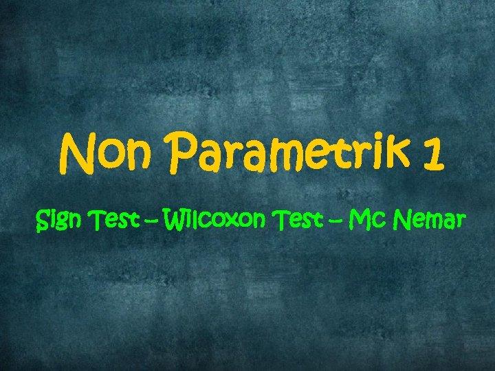 Non Parametrik 1 Sign Test – Wilcoxon Test – Mc Nemar