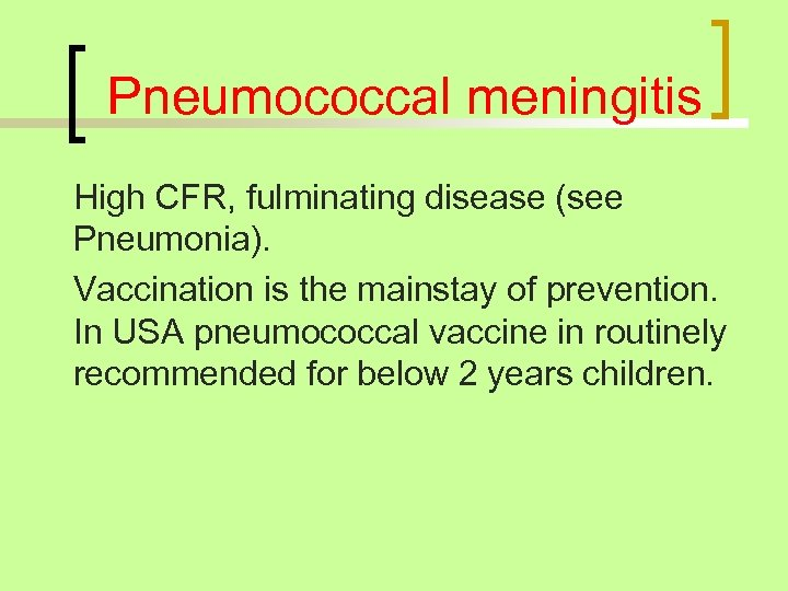 Pneumococcal meningitis High CFR, fulminating disease (see Pneumonia). Vaccination is the mainstay of prevention.