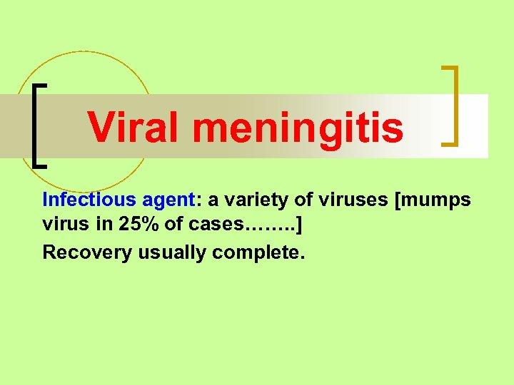 Viral meningitis Infectious agent: a variety of viruses [mumps virus in 25% of cases…….