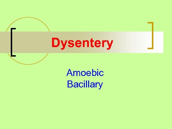 Dysentery Amoebic Bacillary
