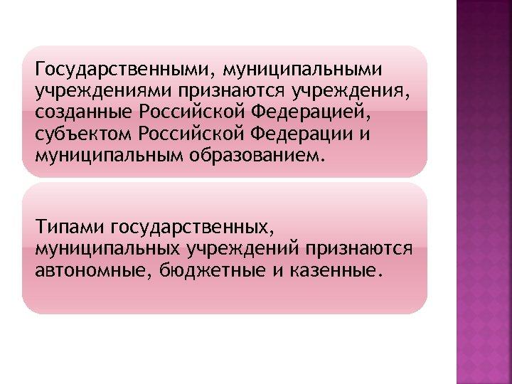 Государственными, муниципальными учреждениями признаются учреждения, созданные Российской Федерацией, субъектом Российской Федерации и муниципальным образованием.