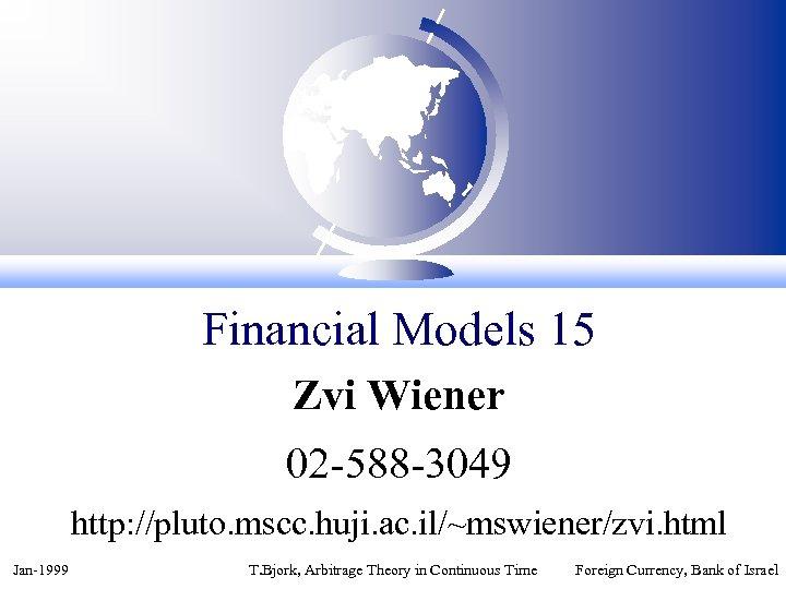 Financial Models 15 Zvi Wiener 02 -588 -3049 http: //pluto. mscc. huji. ac. il/~mswiener/zvi.