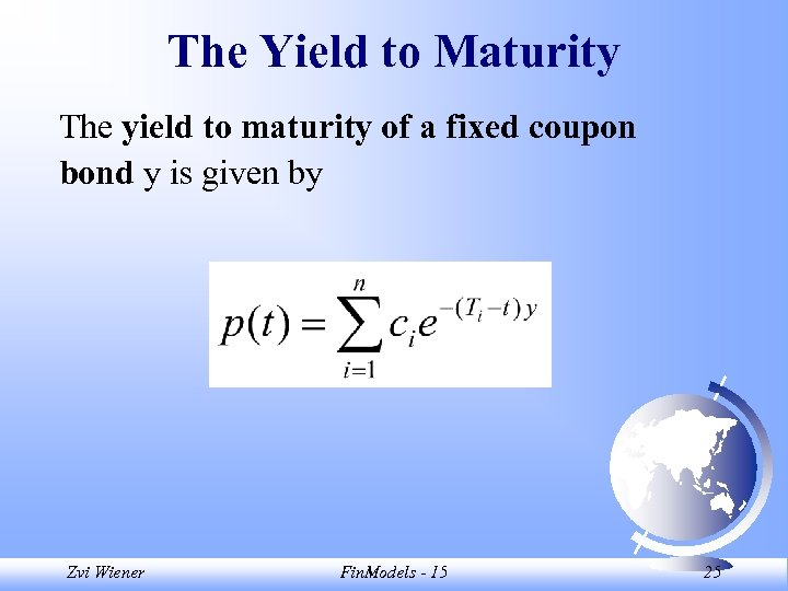The Yield to Maturity The yield to maturity of a fixed coupon bond y