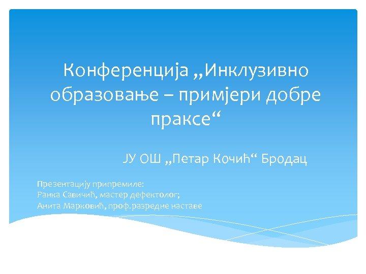 """Конференција """"Инклузивно образовање – примјери добре праксе"""" ЈУ ОШ """"Петар Кочић"""" Бродац Презентацију припремиле:"""