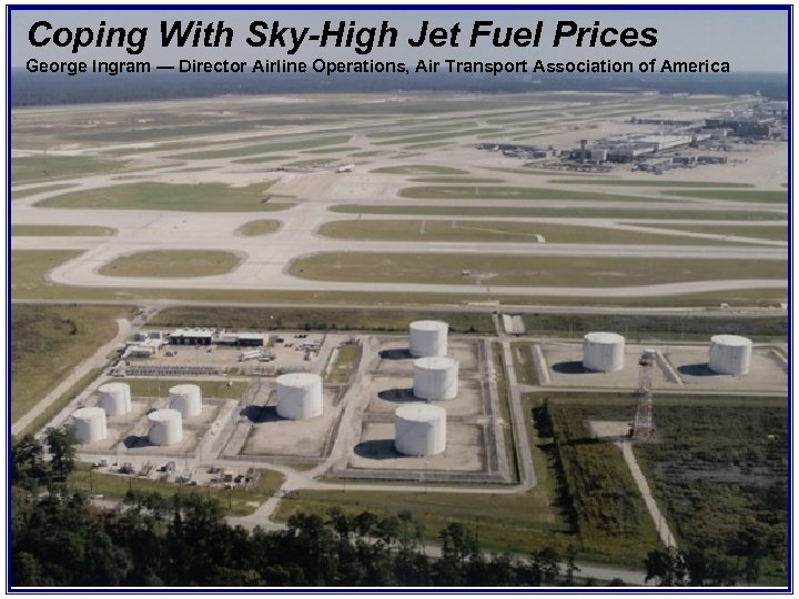 Coping With Sky-High Jet Fuel Prices George Ingram — Director Airline Operations, Air Transport