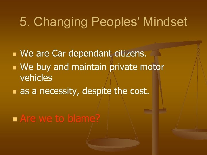5. Changing Peoples' Mindset n We are Car dependant citizens. We buy and maintain