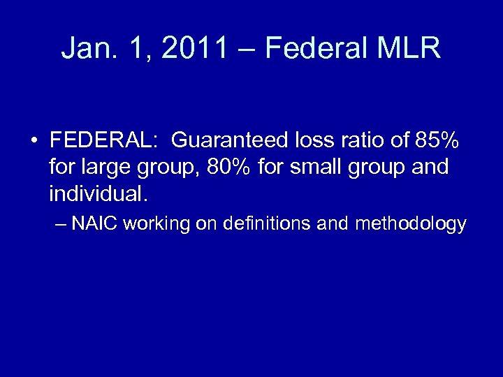 Jan. 1, 2011 – Federal MLR • FEDERAL: Guaranteed loss ratio of 85% for