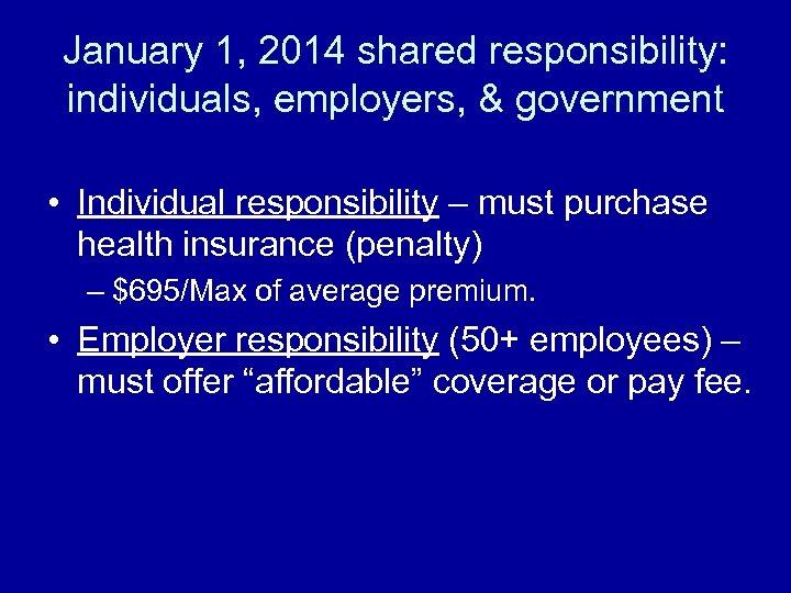 January 1, 2014 shared responsibility: individuals, employers, & government • Individual responsibility – must