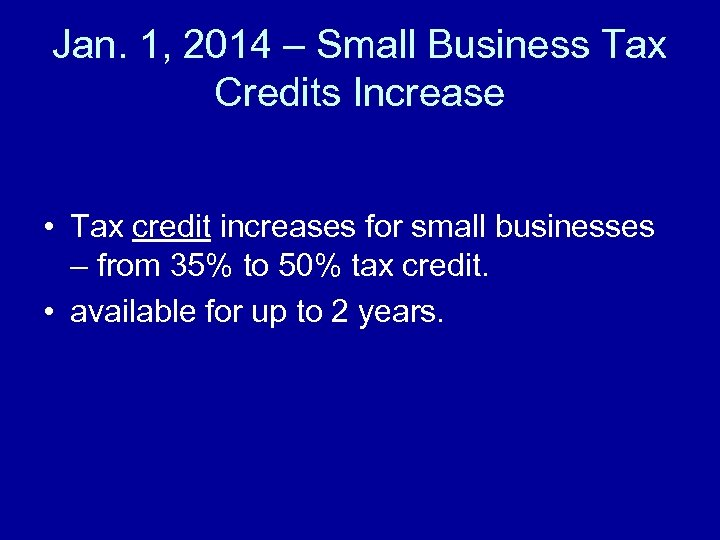 Jan. 1, 2014 – Small Business Tax Credits Increase • Tax credit increases for