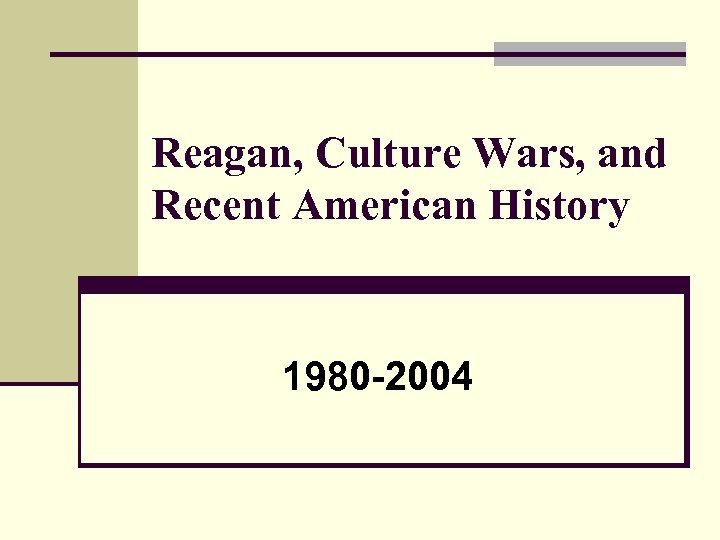 Reagan, Culture Wars, and Recent American History 1980 -2004