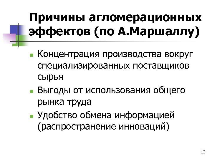 Причины агломерационных эффектов (по А. Маршаллу) n n n Концентрация производства вокруг специализированных поставщиков