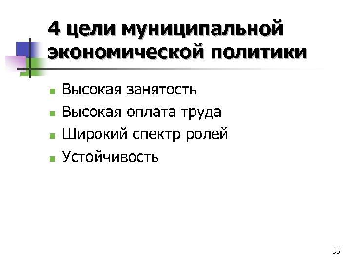 4 цели муниципальной экономической политики n n Высокая занятость Высокая оплата труда Широкий спектр