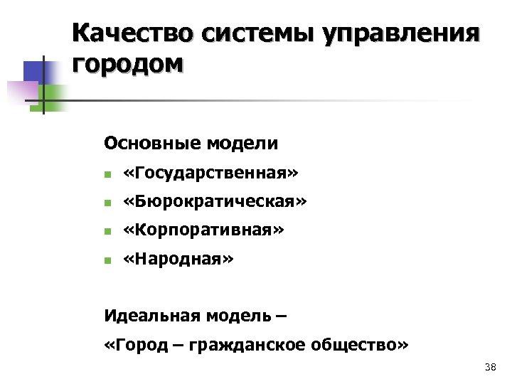 Качество системы управления городом Основные модели n «Государственная» n «Бюрократическая» n «Корпоративная» n «Народная»