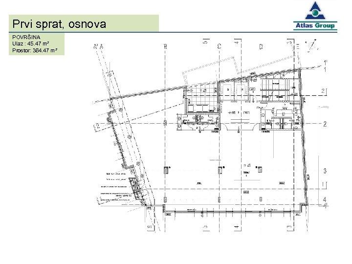 Prvi sprat, osnova POVRŠINA Ulaz : 45. 47 m² Prostor: 364. 47 m²