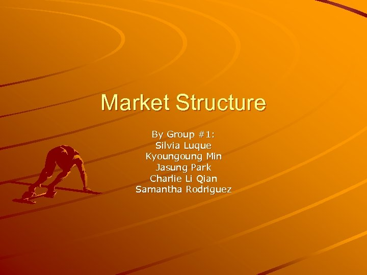Market Structure By Group #1: Silvia Luque Kyoung Min Jasung Park Charlie Li Qian