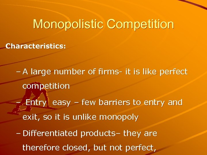 Monopolistic Competition Characteristics: – A large number of firms- it is like perfect competition