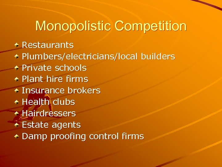 Monopolistic Competition Restaurants Plumbers/electricians/local builders Private schools Plant hire firms Insurance brokers Health clubs