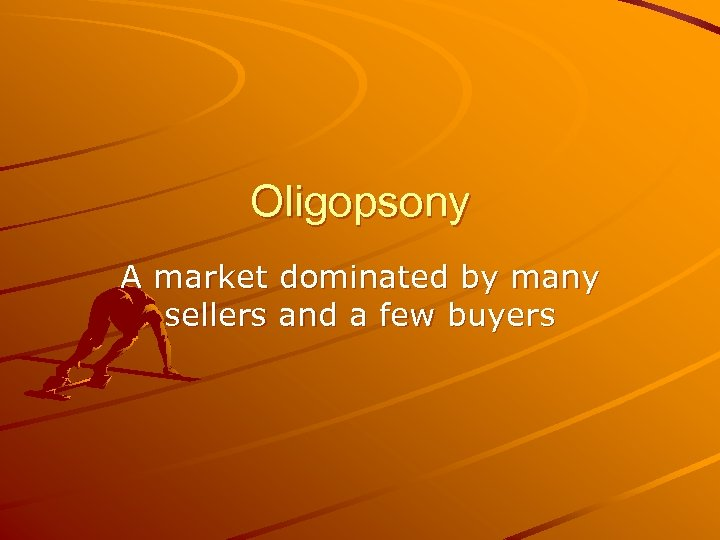 Oligopsony A market dominated by many sellers and a few buyers