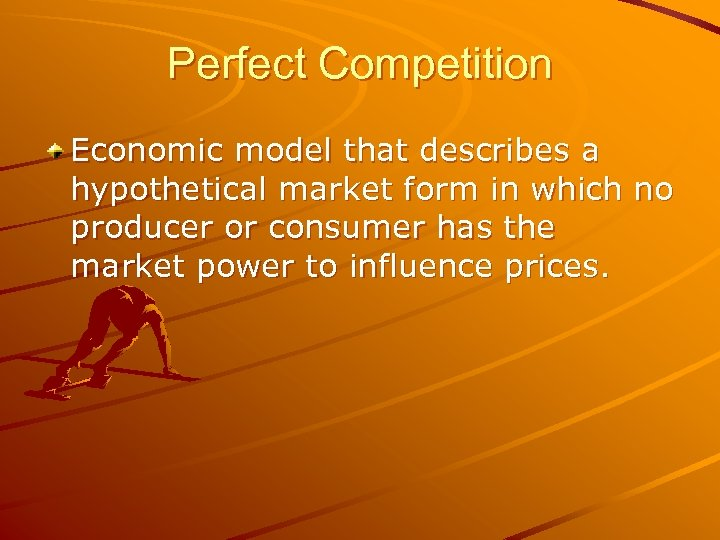 Perfect Competition Economic model that describes a hypothetical market form in which no producer