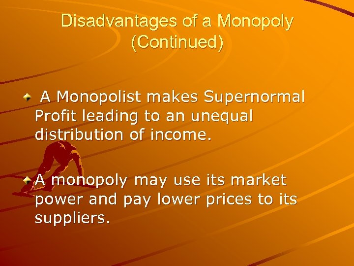 Disadvantages of a Monopoly (Continued) A Monopolist makes Supernormal Profit leading to an unequal