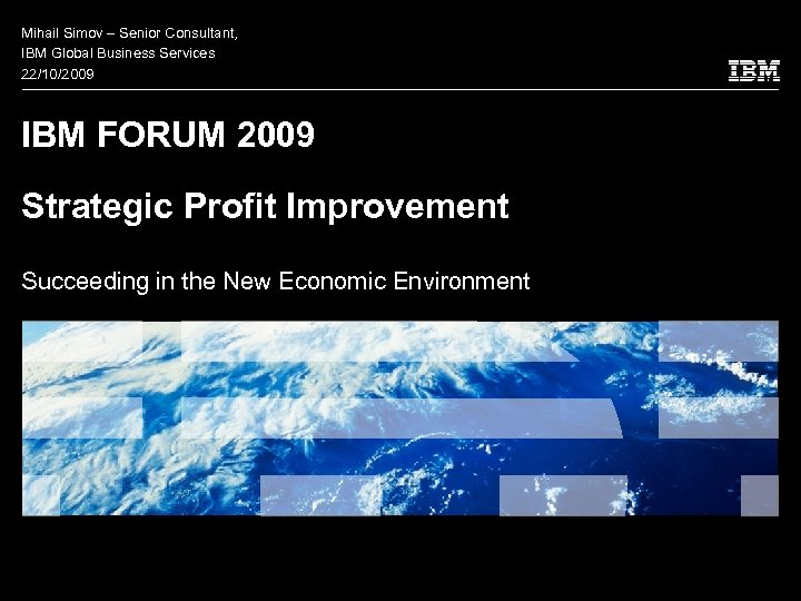 Mihail Simov – Senior Consultant, IBM Global Business Services 22/10/2009 IBM FORUM 2009 Strategic