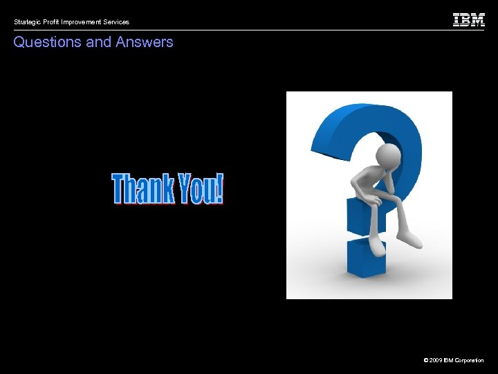 Strategic Profit Improvement Services Questions and Answers © 2009 IBM Corporation