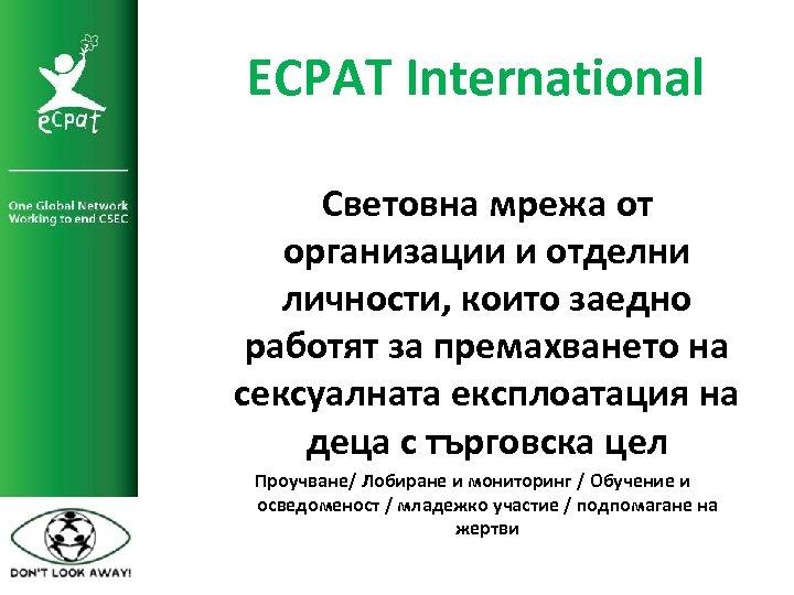 ECPAT International Световна мрежа от организации и отделни личности, които заедно работят за премахването