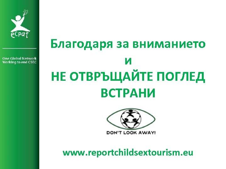 Благодаря за вниманието и НЕ ОТВРЪЩАЙТЕ ПОГЛЕД ВСТРАНИ www. reportchildsextourism. eu