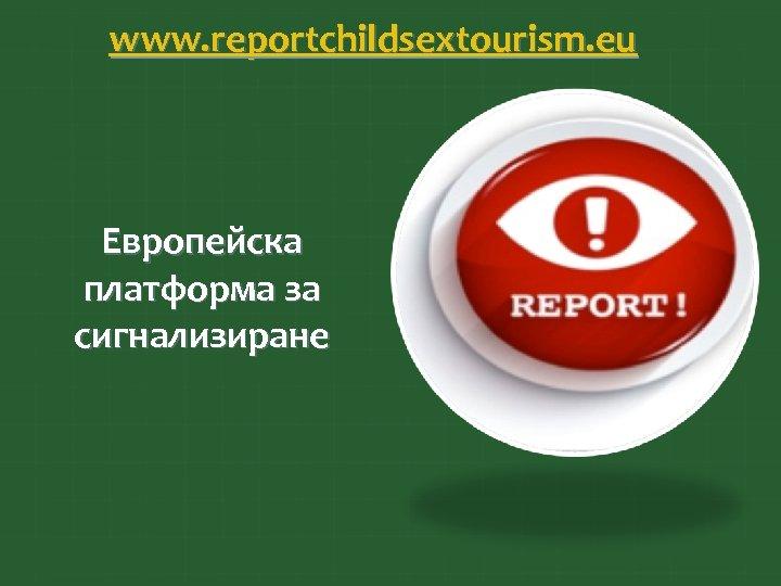 www. reportchildsextourism. eu Европейска платформа за сигнализиране