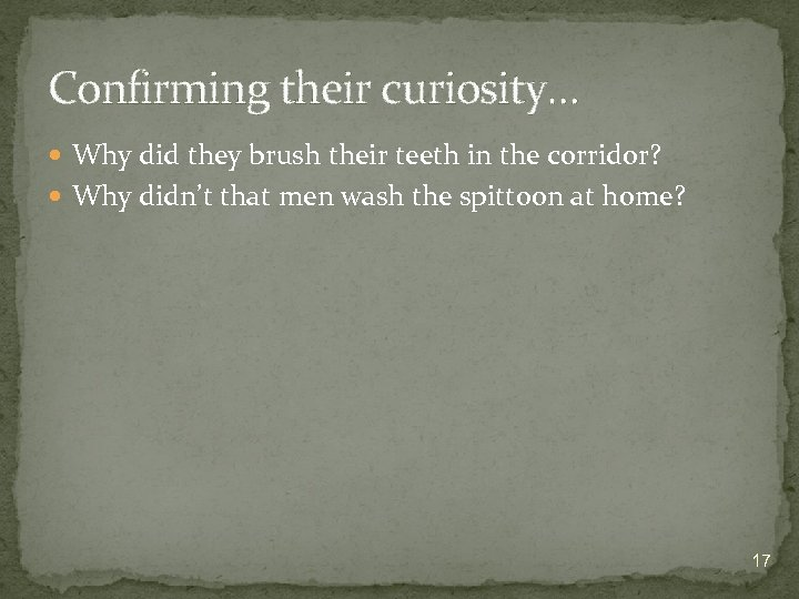 Confirming their curiosity… Why did they brush their teeth in the corridor? Why didn't